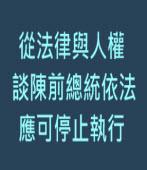 從法律與人權談—陳前總統依法應可停止執行- ◎許文彬- 台灣e新聞
