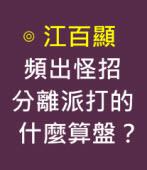 頻出怪招,分離派打的什麼算盤?-◎江百顯 -台灣e新聞