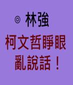 柯文哲睜眼亂說話!- ◎ 林強 - 台灣e新聞