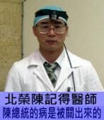 陳記得醫師:陳總統的病是被關出來 - 台灣e新聞