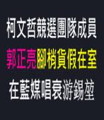 柯文哲競選團隊成員郭正亮腳梢貨假在室,在藍媒唱衰游錫? - 台灣e新聞