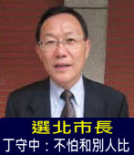 選北市長 丁守中:不怕和別人比 - 台灣e新聞