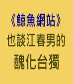 鯨魚網站:也談江春男的醜化台獨- 台灣e新聞