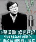 平議新年新話題的「凍結台獨黨綱」風波 -◎蔡漢勳= 台灣e新聞