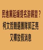 民進黨延緩提名游錫??柯文哲競選團隊郭正亮又釋放假消息- 台灣e新聞