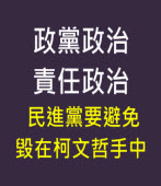 政黨政治責任政治,民進黨要避免毀在柯文哲手中- 台灣e新聞