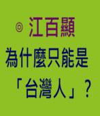 為什麼只能是「台灣人」? -◎江百顯 -台灣e新聞