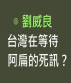 台灣在等待阿扁的死訊?- ◎劉威良 - 台灣e新聞