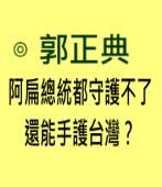 阿扁總統都守護不了,還能手護台灣?-◎郭正典 -台灣e新聞
