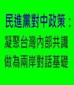 民進黨對中政策:凝聚台灣內部共識 做為兩岸對話基礎-台灣e新聞