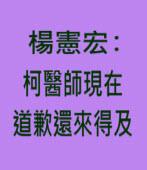 楊憲宏:柯醫師現在道歉還來得及 -台灣e新聞