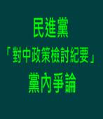 民進黨「對中政策檢討紀要」黨內爭論 -台灣e新聞