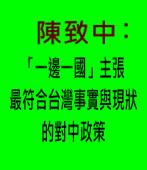 陳致中:「一邊一國」主張最符合台灣事實與現狀的對中政策-台灣e新聞