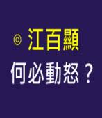 何必動怒? -◎江百顯 -台灣e新聞