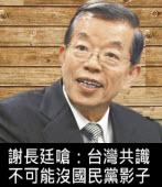 謝長廷嗆:台灣共識不可能沒國民黨影子 - 台灣e新聞
