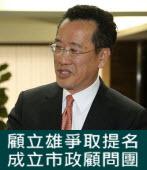 爭取提名 顧立雄成立市政顧問團-台灣e新聞