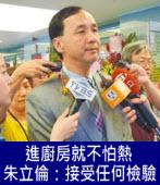 進廚房就不怕熱 朱立倫:接受任何檢驗-台灣e新聞