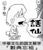 「話仙」專欄:中華文化的說文解字──「數典忘祖」- ◎李堅-台灣e新聞