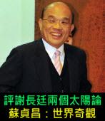 評謝長廷兩個太陽論,蘇貞昌:世界奇觀  -台灣e新聞