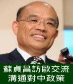 蘇貞昌訪歐交流 溝通對中政策 -台灣e新聞