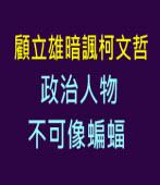 顧立雄暗諷柯文哲:政治人物不可像蝙蝠  -台灣e新聞