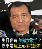 生日宴有美豔女歌手?原來是蔡正元移花接木 -台灣e新聞