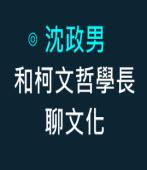 和柯文哲學長聊文化- ◎沈政男 -台灣e新聞