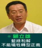 顧立雄:藍綠和解 不能犧牲轉型正義-台灣e新聞
