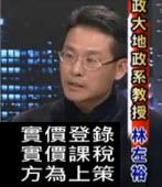 【黑白相對論】林左裕教授:實價登錄實價課稅方為上策-台灣e新聞
