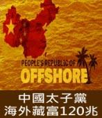 英國衛報︰中國太子黨海外藏富120兆 -台灣e新聞