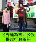 呂秀蓮為核四公投提起行政訴訟 -台灣e新聞