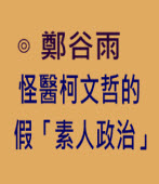 怪醫柯文哲的假「素人政治」-◎鄭谷雨-台灣e新聞
