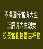 不滿圓仔當清大生 正牌清大生想要校長當動物園吉祥物 --台灣e新聞