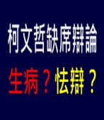 柯文哲缺席辯論,生病?怯辯?-台灣e新聞