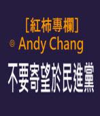 不要寄望於民進黨- ◎〔紅柿專欄 No.17〕Andy Chang -台灣e新聞